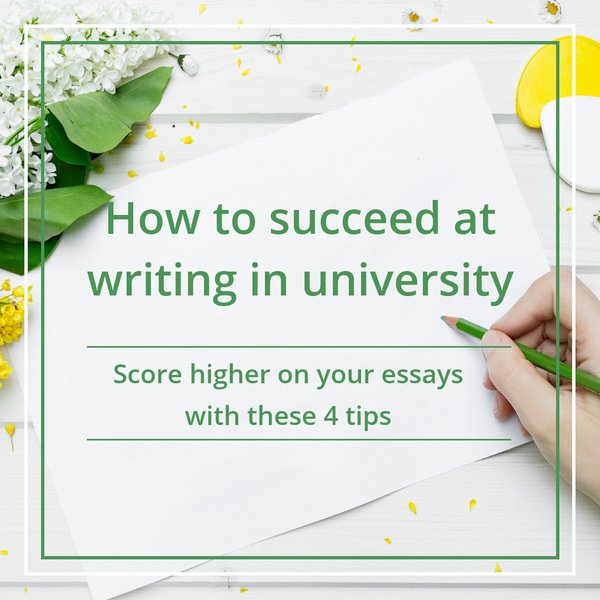 How to succeed at writing in university: score higher on your essays with these 4 tips